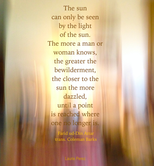 The sun can only be seen by the light of the sun. ~image with a poem by Attar, translated by Coleman Barks